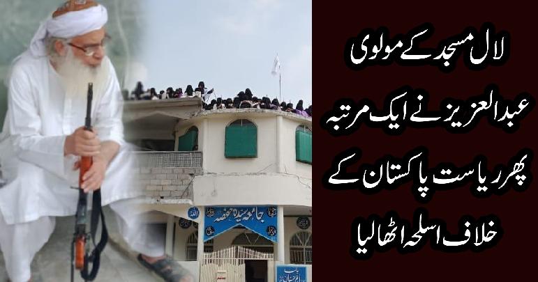 لال مسجد کے مولوی عبدالعزیز نے ایک مرتبہ پھرریاست پاکستان کے خلاف اسلحہ اٹھالیا