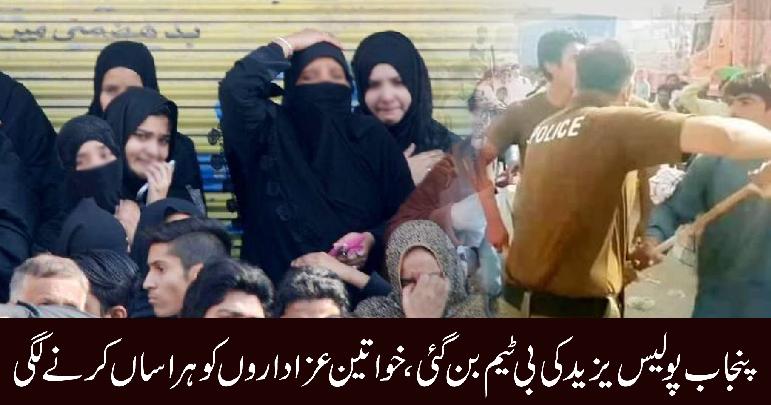 پنجاب پولیس یزید کی بی ٹیم بن گئی، خواتین عزاداروں کو ہراساں کرنے لگی